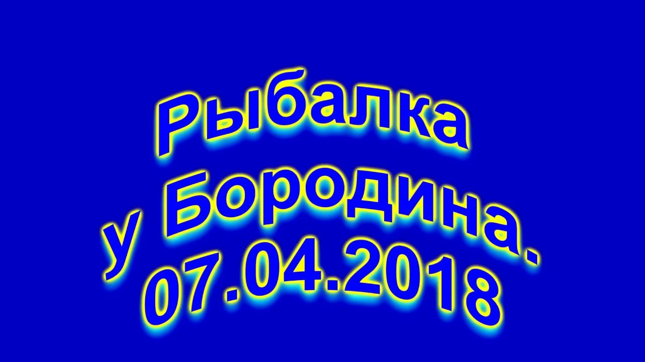 Рыбалка у Бородина 07.04.2018